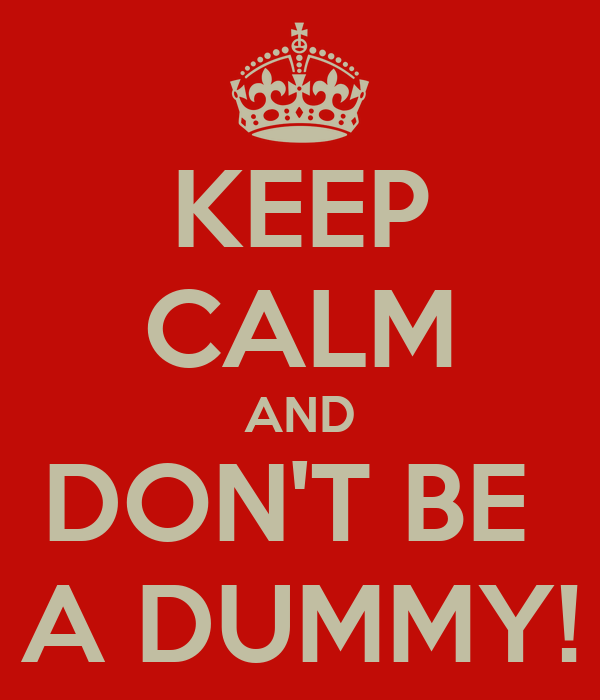 KEEP CALM AND DON'T BE  A DUMMY!