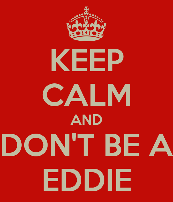 KEEP CALM AND DON'T BE A EDDIE