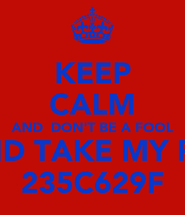 KEEP CALM AND  DON'T BE A FOOL AND TAKE MY PIN 235C629F
