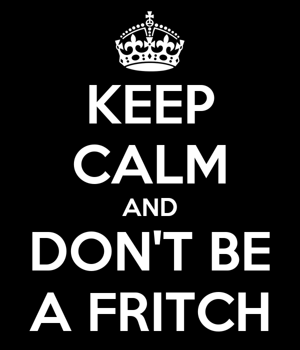 KEEP CALM AND DON'T BE A FRITCH