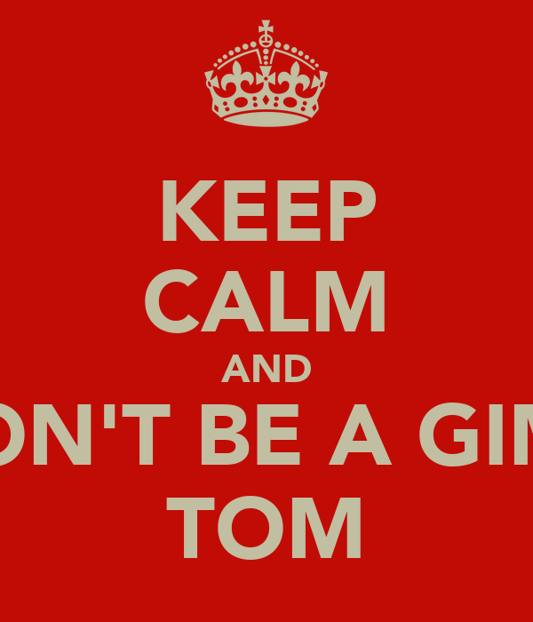 KEEP CALM AND DON'T BE A GIMP TOM