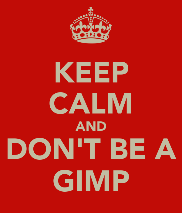 KEEP CALM AND DON'T BE A GIMP