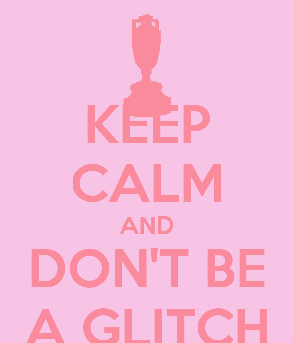 KEEP CALM AND DON'T BE A GLITCH