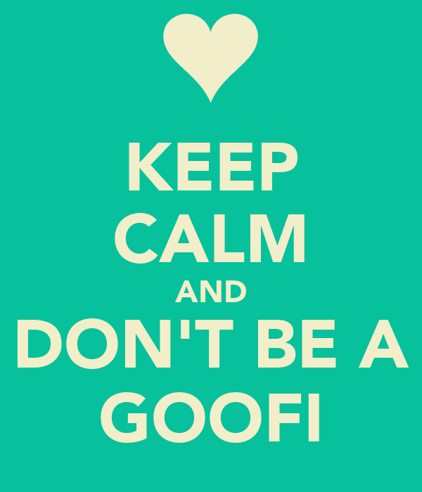 KEEP CALM AND DON'T BE A GOOFI