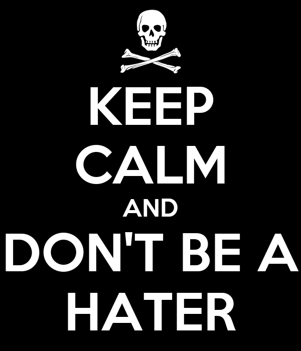 KEEP CALM AND DON'T BE A HATER
