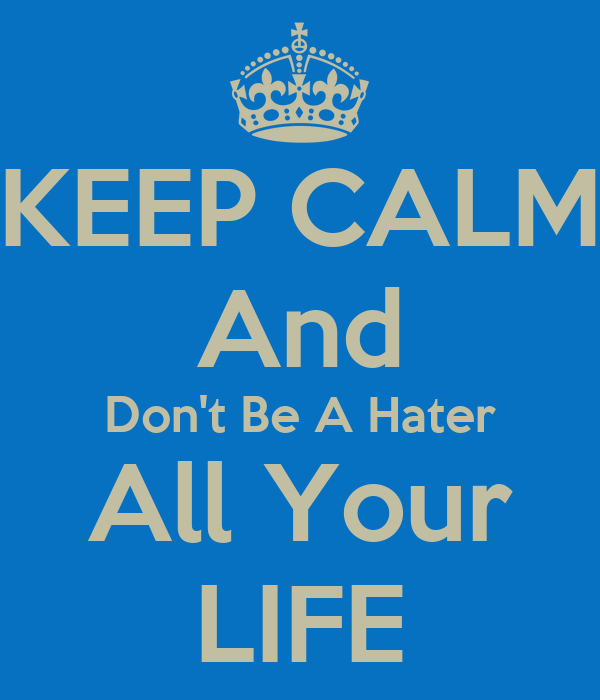 KEEP CALM And Don't Be A Hater All Your LIFE