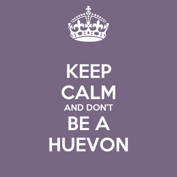 KEEP CALM AND DON'T BE A HUEVON