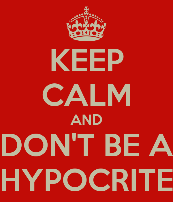 KEEP CALM AND DON'T BE A HYPOCRITE