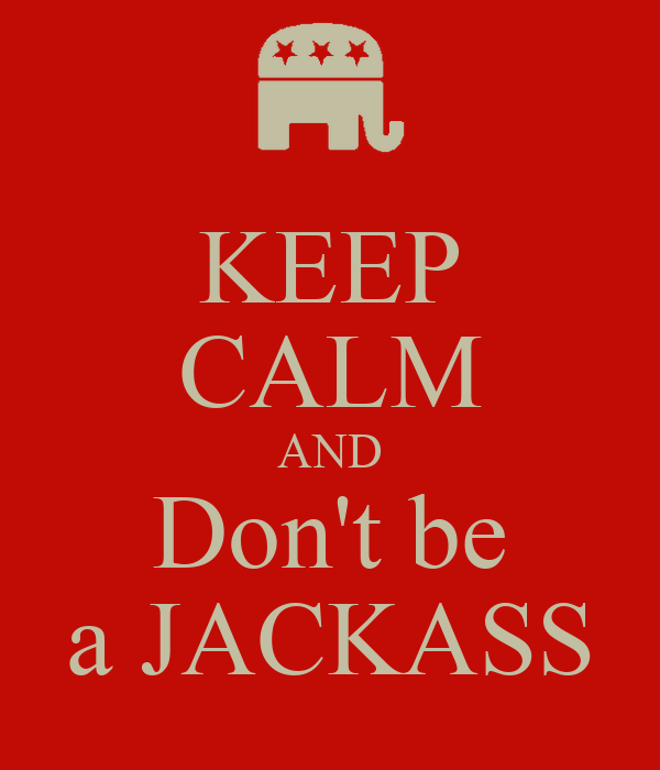 KEEP CALM AND Don't be a JACKASS