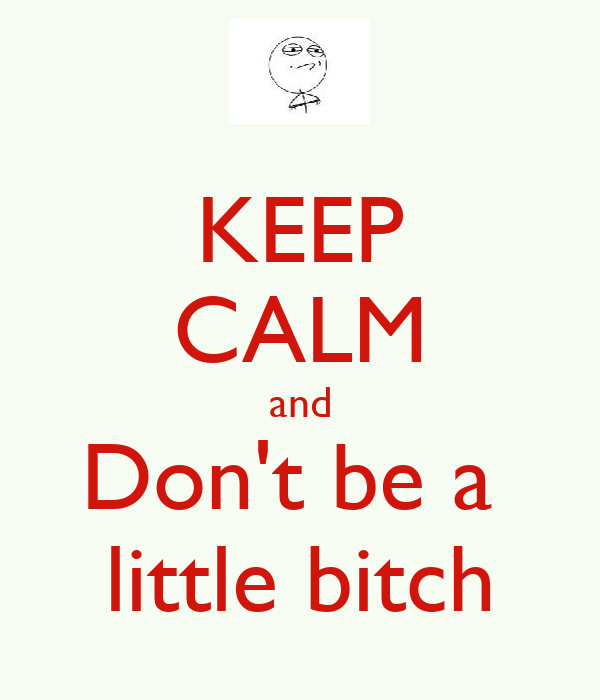 KEEP CALM and Don't be a  little bitch
