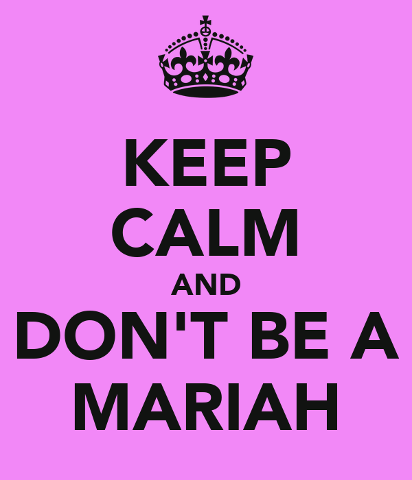 KEEP CALM AND DON'T BE A MARIAH