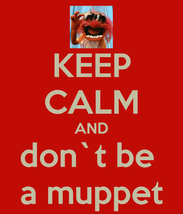 KEEP CALM AND don`t be  a muppet