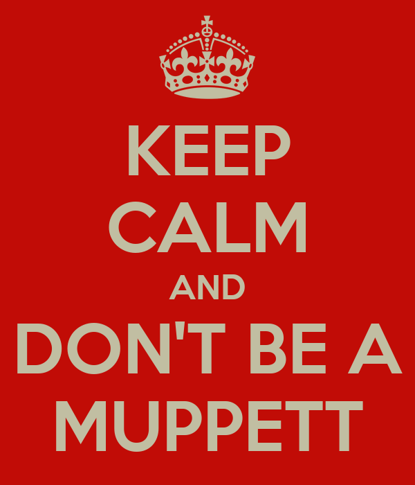 KEEP CALM AND DON'T BE A MUPPETT