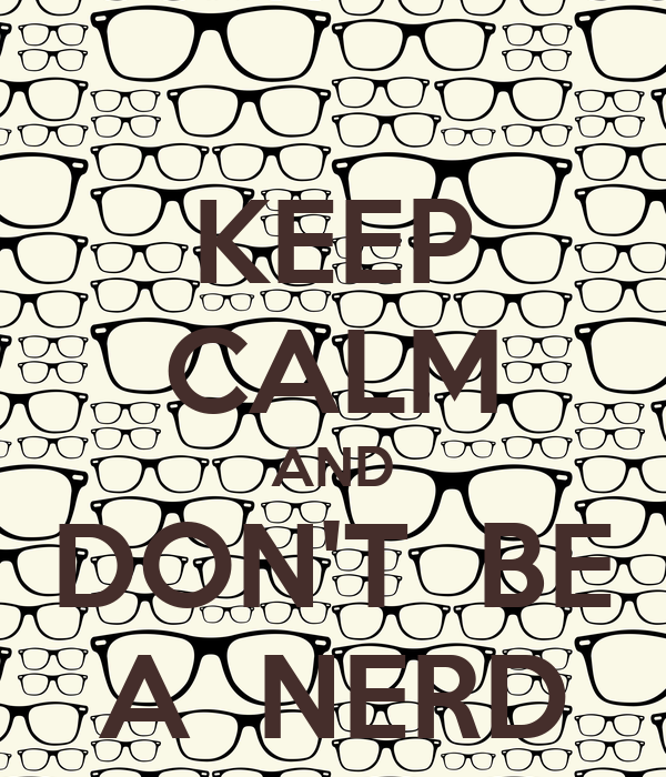 KEEP CALM AND DON'T  BE A  NERD