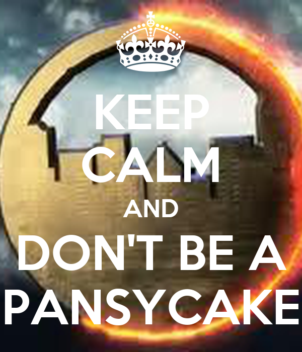 KEEP CALM AND DON'T BE A PANSYCAKE