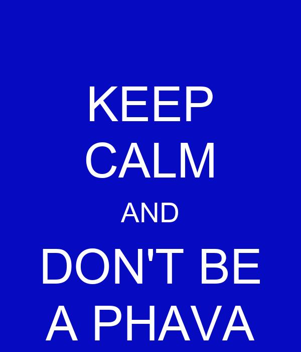 KEEP CALM AND DON'T BE A PHAVA
