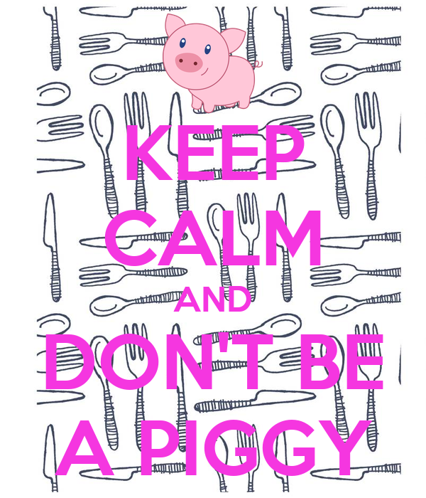 KEEP CALM AND DON'T BE A PIGGY