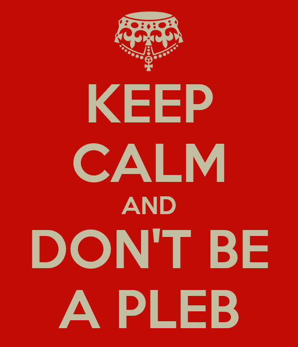 KEEP CALM AND DON'T BE A PLEB