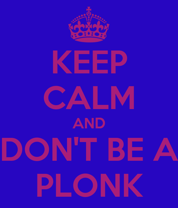 KEEP CALM AND DON'T BE A PLONK