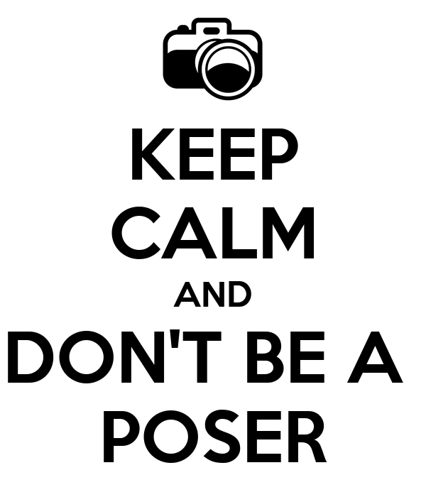 KEEP CALM AND DON'T BE A  POSER