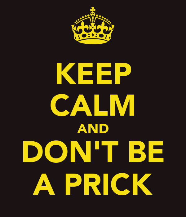 KEEP CALM AND DON'T BE A PRICK