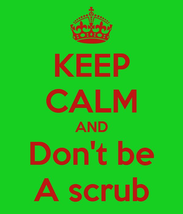 KEEP CALM AND Don't be A scrub