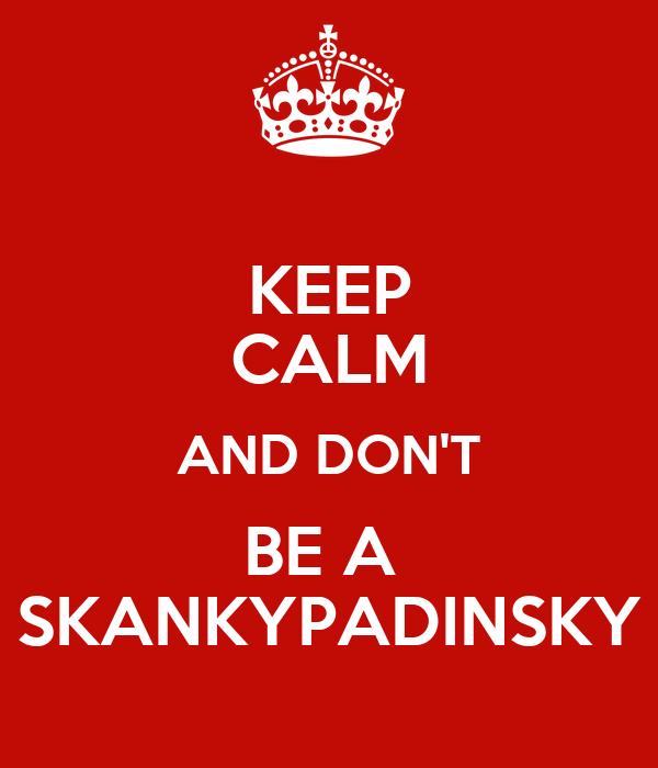 KEEP CALM AND DON'T BE A  SKANKYPADINSKY