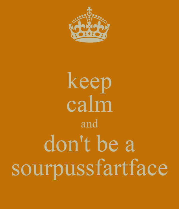 keep calm and don't be a sourpussfartface