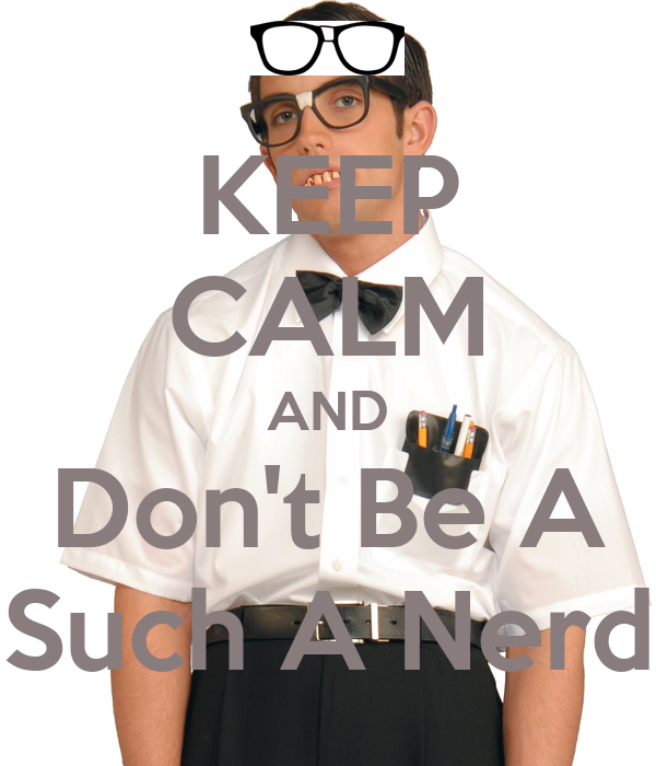 KEEP CALM AND Don't Be A Such A Nerd