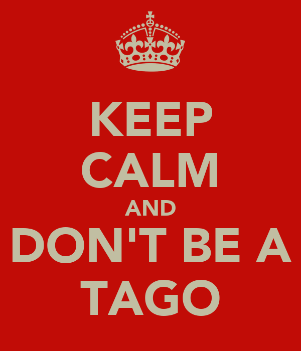 KEEP CALM AND DON'T BE A TAGO