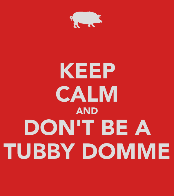 KEEP CALM AND DON'T BE A TUBBY DOMME