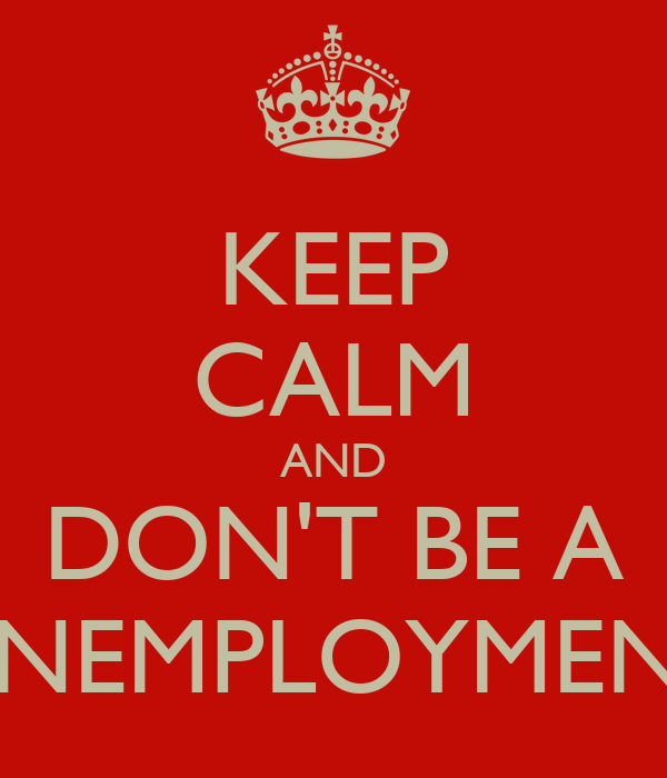 KEEP CALM AND DON'T BE A UNEMPLOYMENT