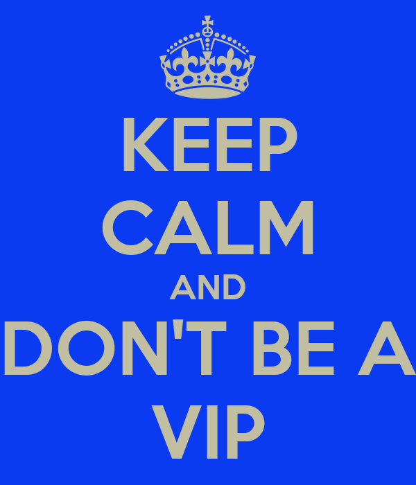 KEEP CALM AND DON'T BE A VIP