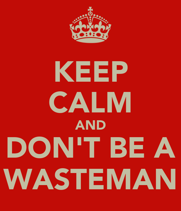 KEEP CALM AND DON'T BE A WASTEMAN