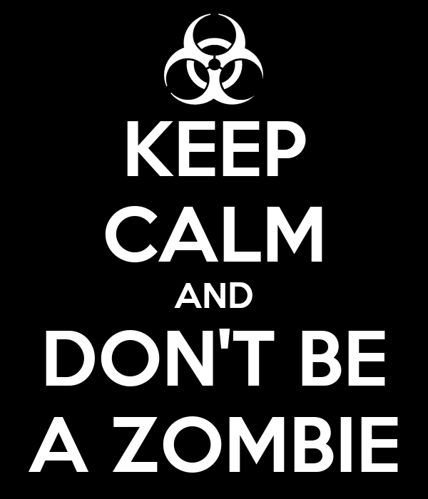 KEEP CALM AND DON'T BE A ZOMBIE