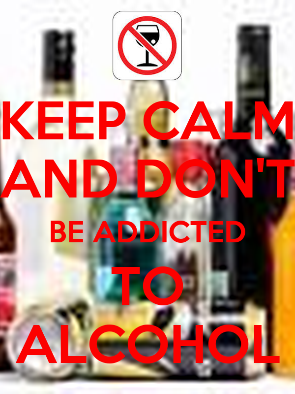 KEEP CALM AND DON'T BE ADDICTED TO ALCOHOL