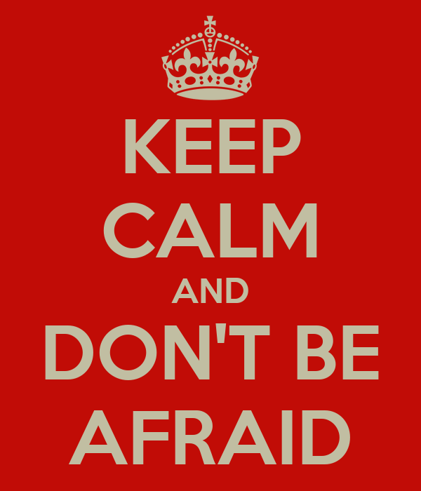 KEEP CALM AND DON'T BE AFRAID