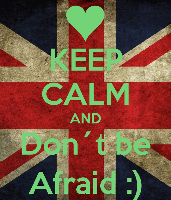 KEEP CALM AND Don´t be Afraid :)