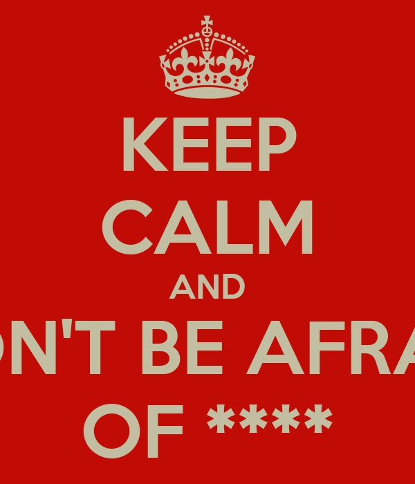 KEEP CALM AND DON'T BE AFRAID OF ****