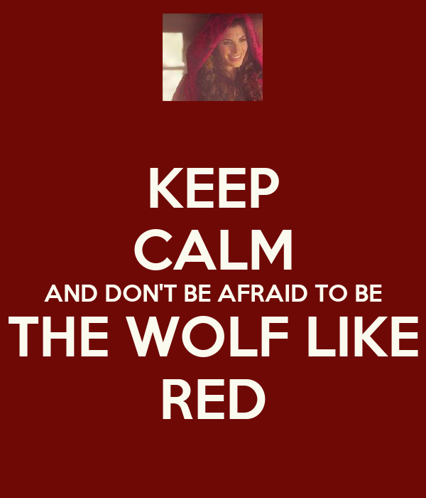 KEEP CALM AND DON'T BE AFRAID TO BE THE WOLF LIKE RED