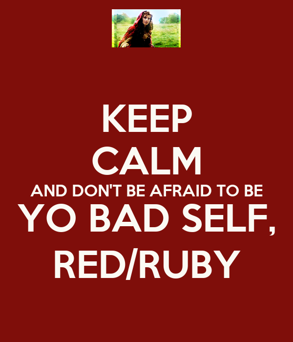 KEEP CALM AND DON'T BE AFRAID TO BE YO BAD SELF, RED/RUBY