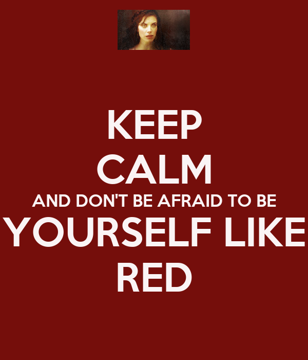 KEEP CALM AND DON'T BE AFRAID TO BE YOURSELF LIKE RED