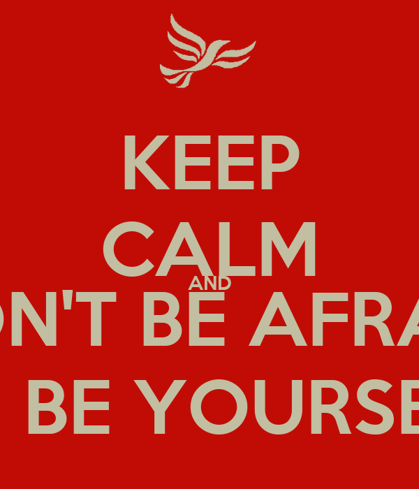 KEEP CALM AND DON'T BE AFRAID TO BE YOURSELF