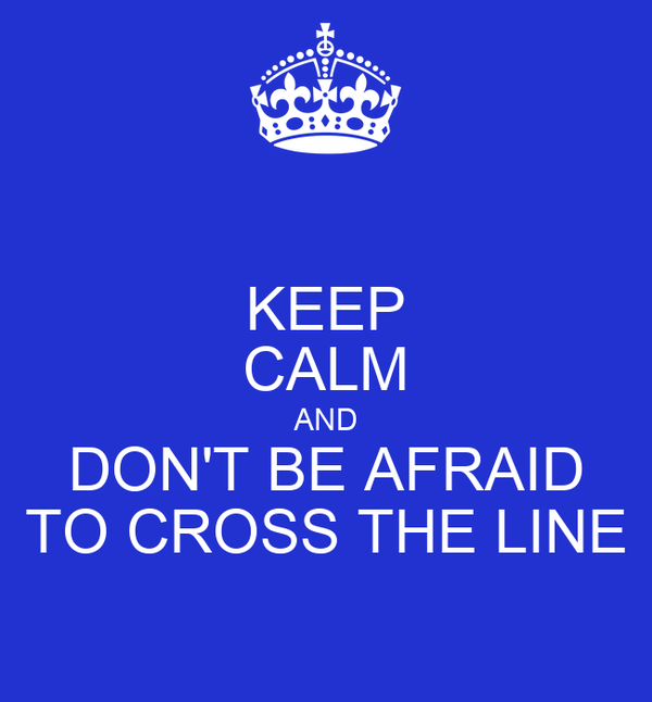 KEEP CALM AND DON'T BE AFRAID TO CROSS THE LINE