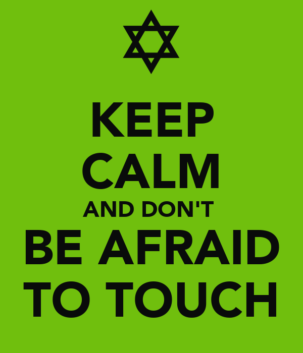 KEEP CALM AND DON'T  BE AFRAID TO TOUCH