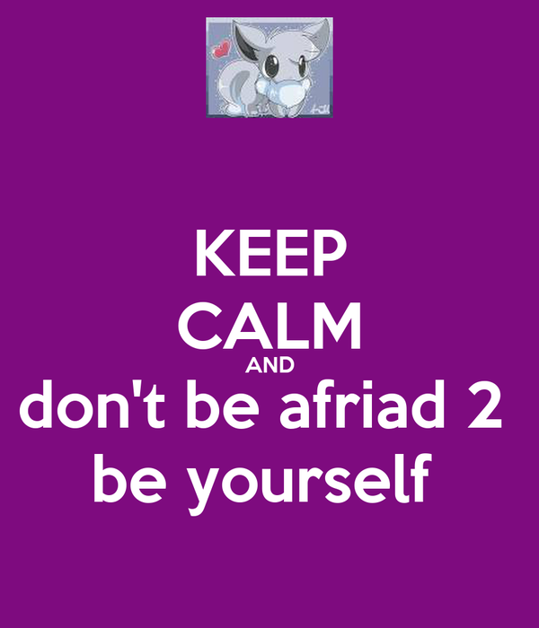 KEEP CALM AND don't be afriad 2  be yourself