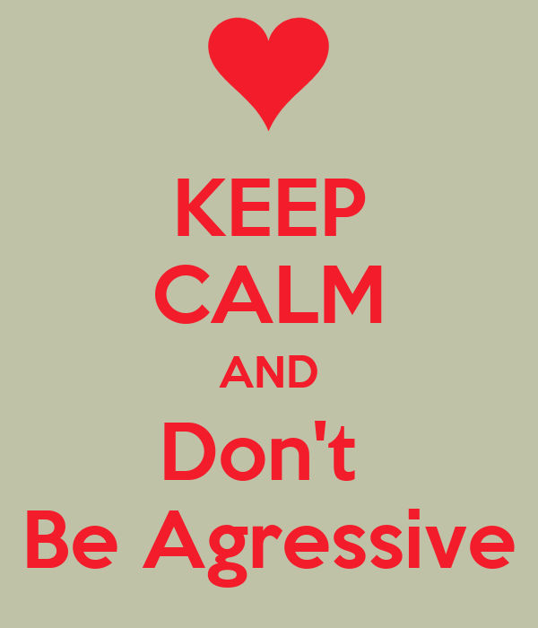 KEEP CALM AND Don't  Be Agressive