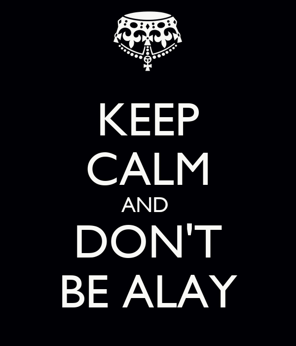 KEEP CALM AND  DON'T BE ALAY