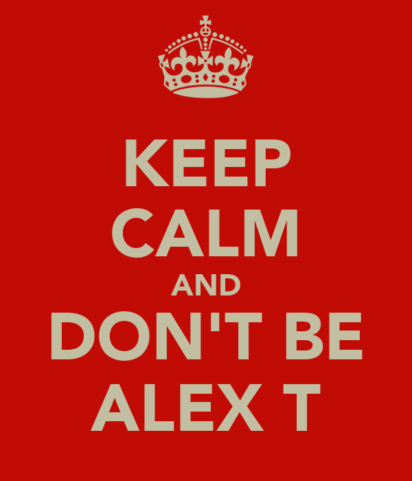 KEEP CALM AND DON'T BE ALEX T