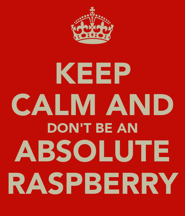 KEEP CALM AND DON'T BE AN ABSOLUTE RASPBERRY